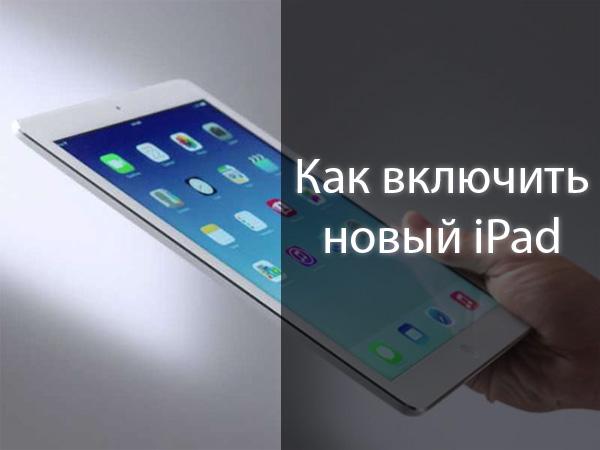Как включить новый iPad